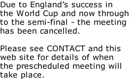 Due to England's success in the World Cup and now through to the semi-final - the meeting has been cancelled.  Please see CONTACT and this web site for details of when  the prescheduled meeting will take place.