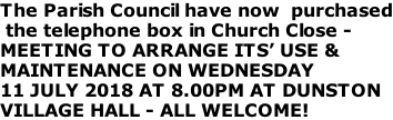 The Parish Council have now  purchased  the telephone box in Church Close -  MEETING TO ARRANGE ITS' USE & MAINTENANCE ON WEDNESDAY 11 JULY 2018 AT 8.00PM AT DUNSTON VILLAGE HALL - ALL WELCOME!