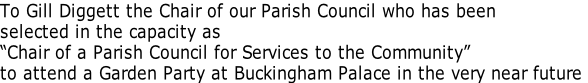 "To Gill Diggett the Chair of our Parish Council who has been  selected in the capacity as  ""Chair of a Parish Council for Services to the Community"" to attend a Garden Party at Buckingham Palace in the very near future."