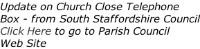 Update on Church Close Telephone Box - from South Staffordshire Council Click Here to go to Parish Council  Web Site
